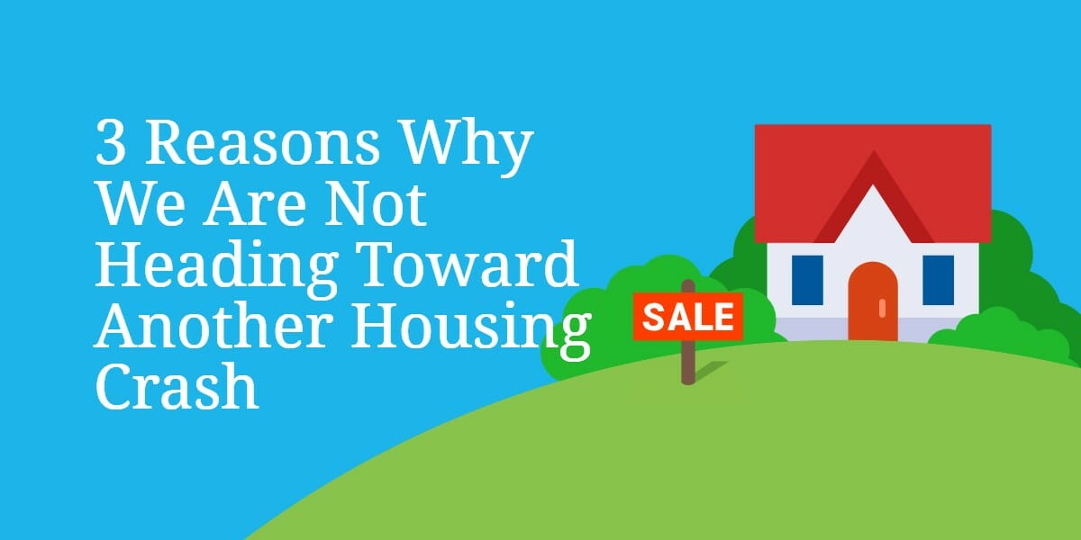 3 Reasons Why We Are Not Heading Toward Another Housing Crash